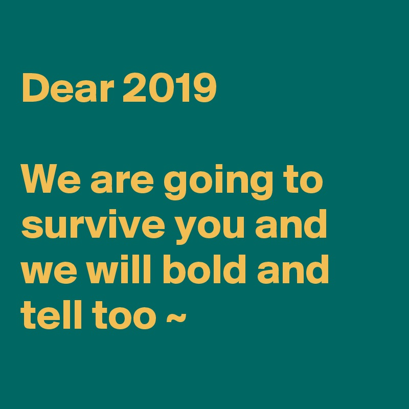 Dear 2019  We are going to survive you and we will bold and tell too ~