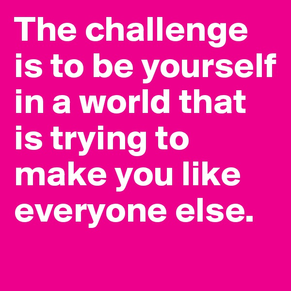 The challenge is to be yourself in a world that is trying to make you like everyone else.
