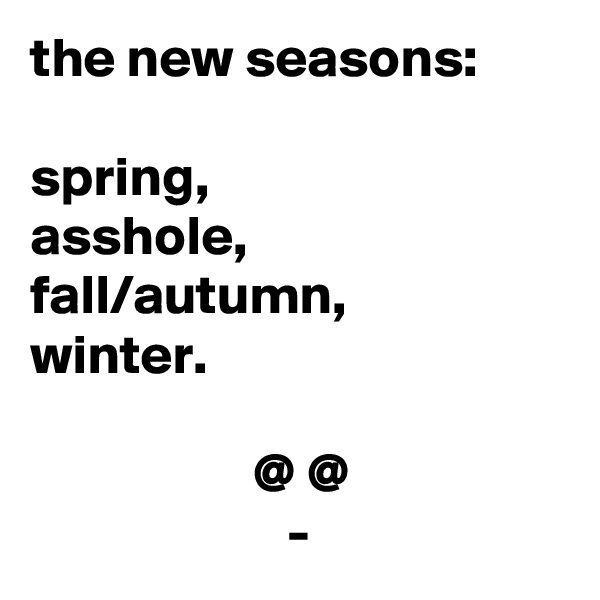the new seasons:  spring,  asshole, fall/autumn, winter.                      @ @                        -