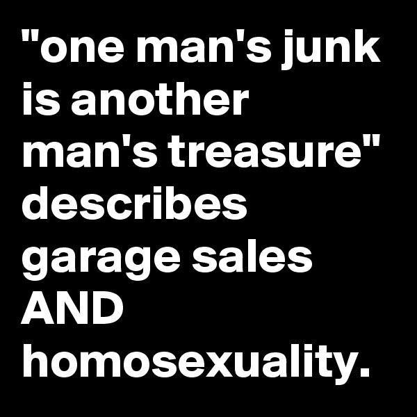 """""""one man's junk is another man's treasure"""" describes garage sales AND homosexuality."""
