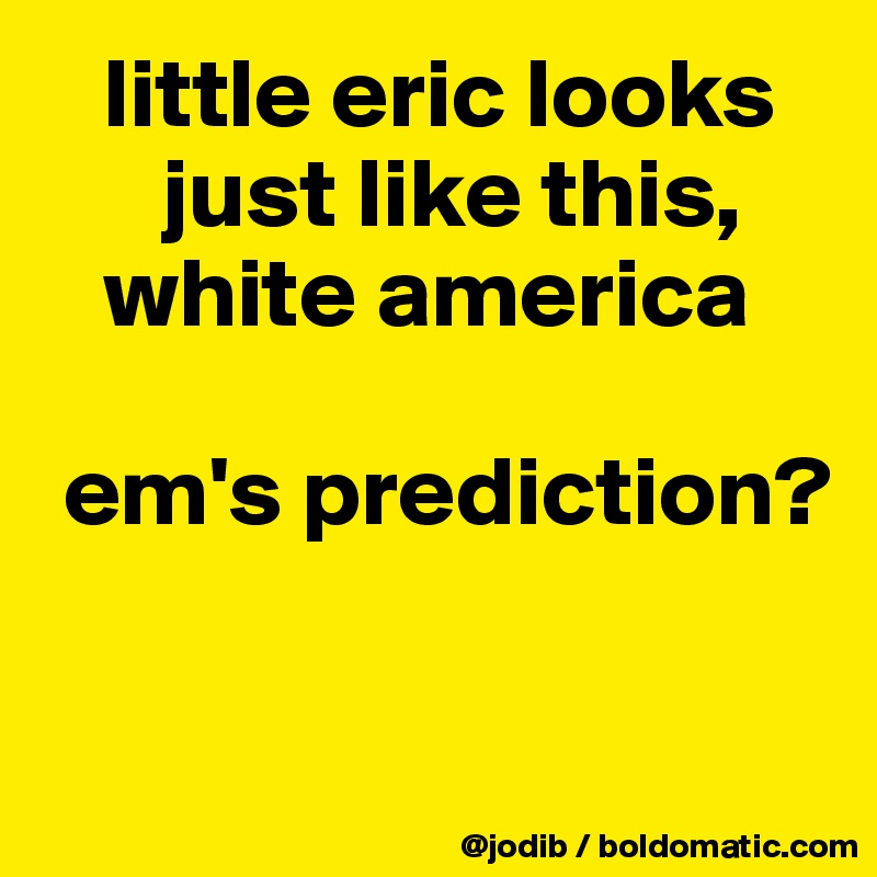 little eric looks        just like this,     white america   em's prediction?