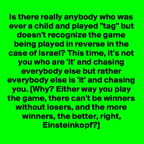 "Is there really anybody who was ever a child and played ""tag"" but doesn't recognize the game being played in reverse in the case of Israel? This time, it's not you who are 'it' and chasing everybody else but rather everybody else is 'it' and chasing you. [Why? Either way you play the game, there can't be winners without losers, and the more winners, the better, right, Einsteinkopf?]"