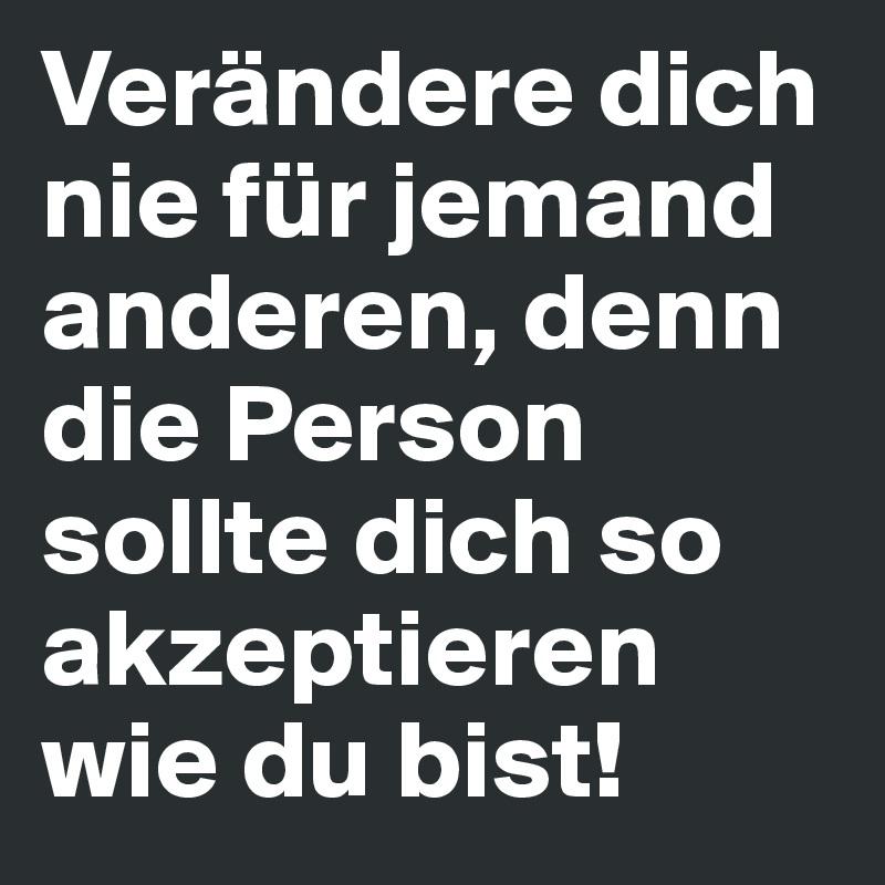 Verändere dich nie für jemand anderen, denn die Person sollte dich so akzeptieren wie du bist!