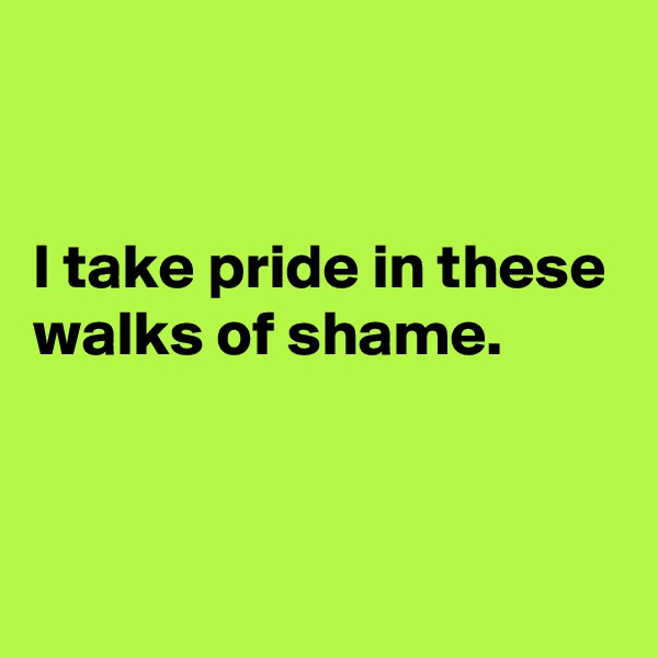 I take pride in these walks of shame.