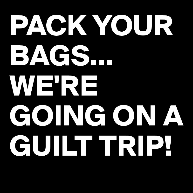 PACK YOUR BAGS... WE'RE GOING ON A GUILT TRIP!