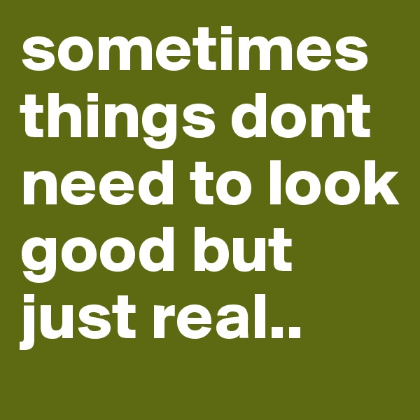 sometimes things dont need to look good but just real..