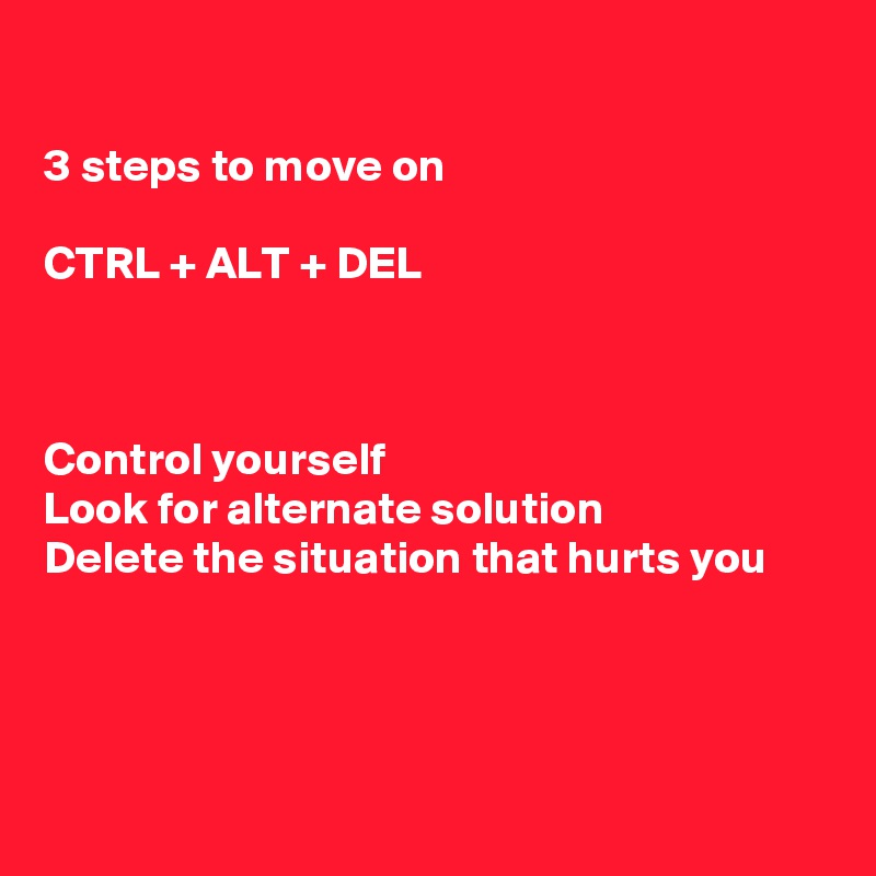 3 steps to move on  CTRL + ALT + DEL    Control yourself Look for alternate solution Delete the situation that hurts you