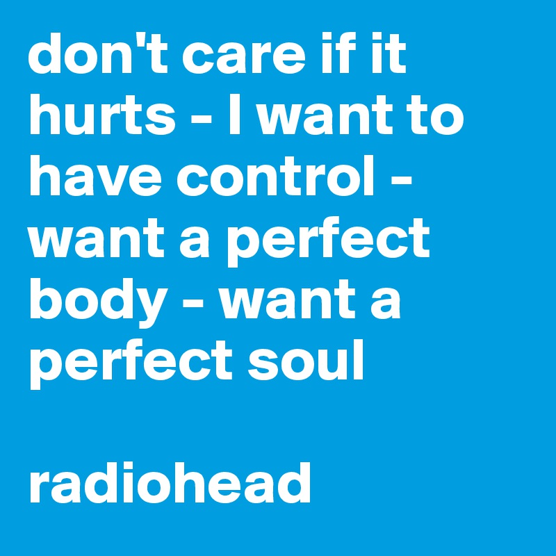 don't care if it hurts - I want to have control - want a perfect body - want a perfect soul  radiohead