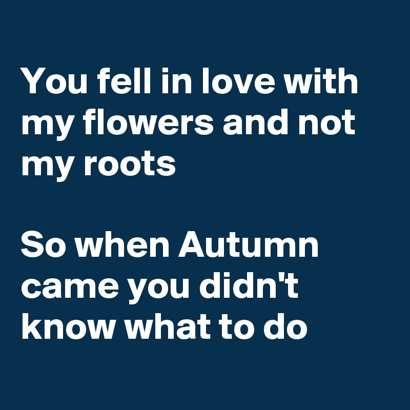 You fell in love with my flowers and not my roots   So when Autumn came you didn't know what to do