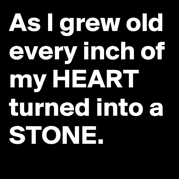 As I grew old every inch of my HEART turned into a STONE.