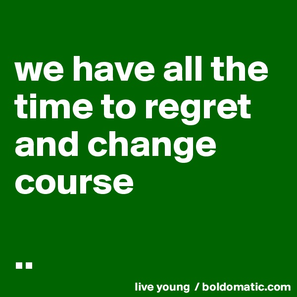 we have all the time to regret and change course  ..