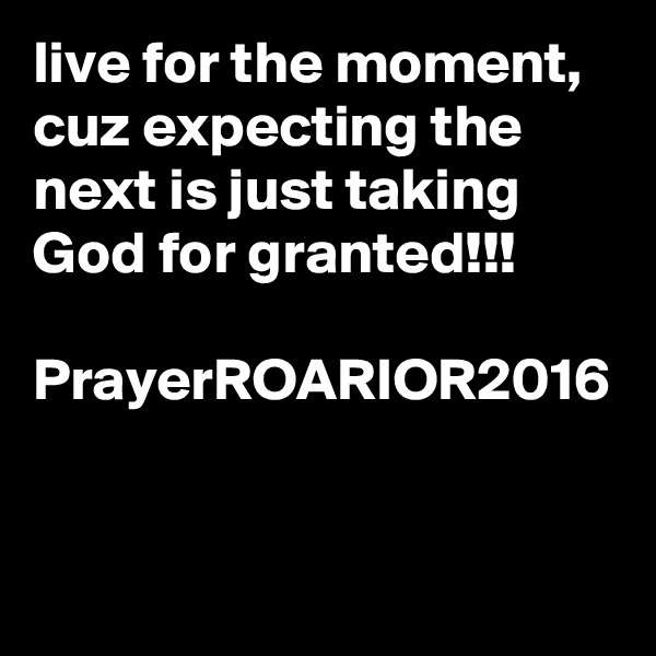 live for the moment, cuz expecting the next is just taking God for granted!!!  PrayerROARIOR2016