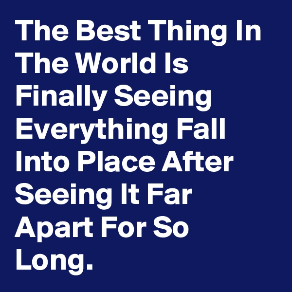 The Best Thing In The World Is Finally Seeing Everything Fall Into Place After Seeing It Far Apart For So Long.