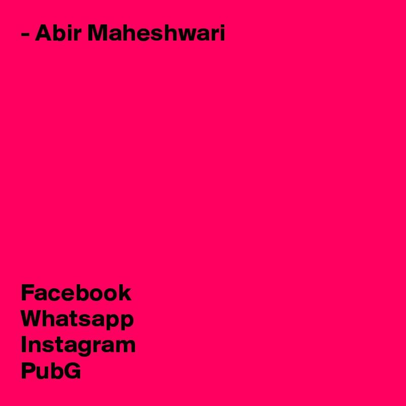 - Abir Maheshwari          Facebook Whatsapp Instagram PubG