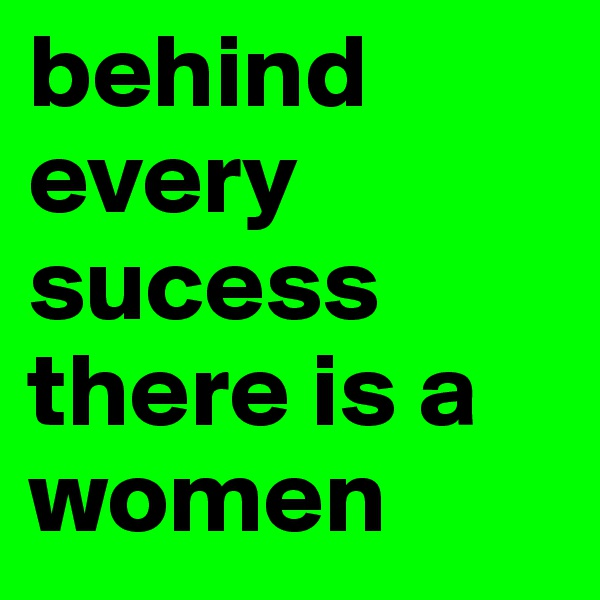 behind every sucess there is a women