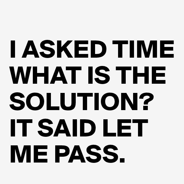I ASKED TIME WHAT IS THE SOLUTION? IT SAID LET ME PASS.