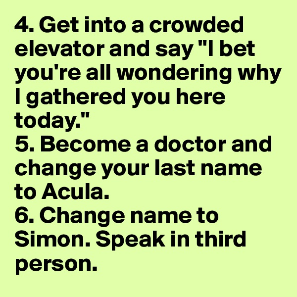 "4. Get into a crowded elevator and say ""I bet you're all wondering why I gathered you here today."" 5. Become a doctor and change your last name to Acula. 6. Change name to Simon. Speak in third person."