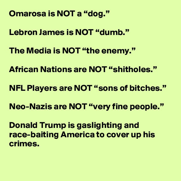 """Omarosa is NOT a """"dog.""""  Lebron James is NOT """"dumb.""""  The Media is NOT """"the enemy.""""  African Nations are NOT """"shitholes.""""  NFL Players are NOT """"sons of bitches.""""  Neo-Nazis are NOT """"very fine people.""""  Donald Trump is gaslighting and race-baiting America to cover up his crimes."""