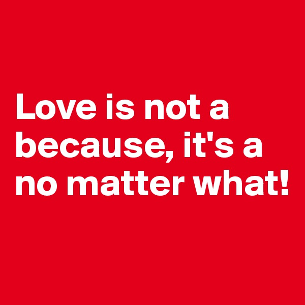Love is not a because, it's a no matter what!