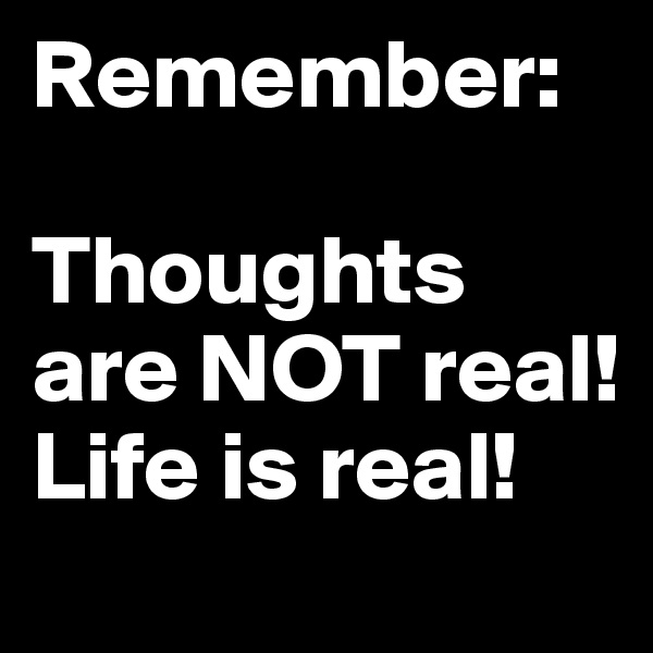 Remember:    Thoughts are NOT real!   Life is real!