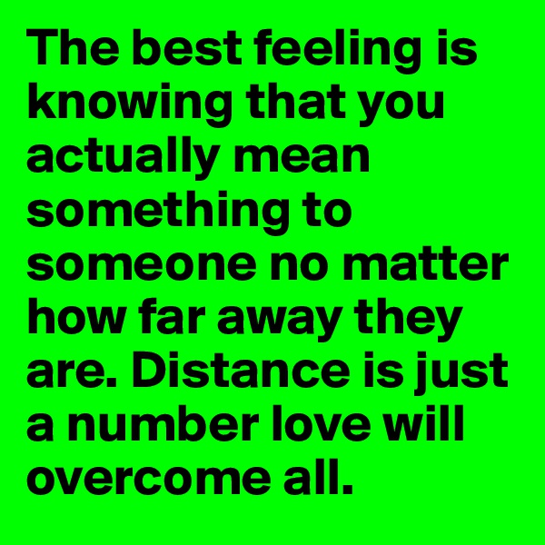 The best feeling is knowing that you actually mean something to someone no matter how far away they are. Distance is just a number love will overcome all.