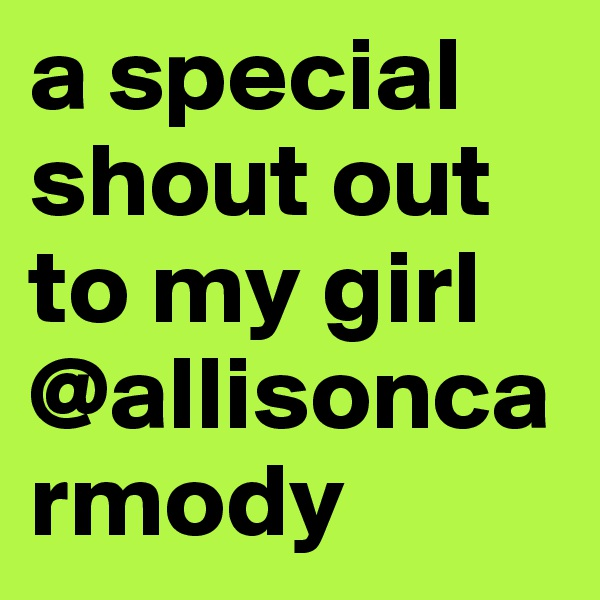 a special shout out to my girl @allisoncarmody