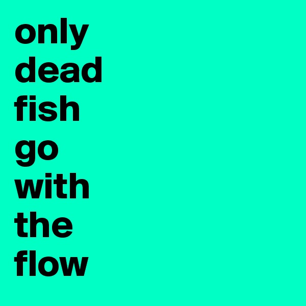 Search boldomatic for Only dead fish go with the flow