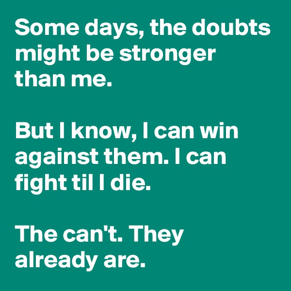 Some days, the doubts might be stronger than me.  But I know, I can win against them. I can fight til I die.   The can't. They already are.