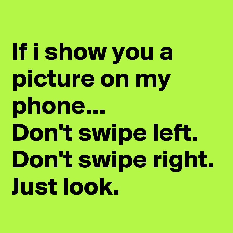 If i show you a picture on my phone... Don't swipe left. Don't swipe right. Just look.