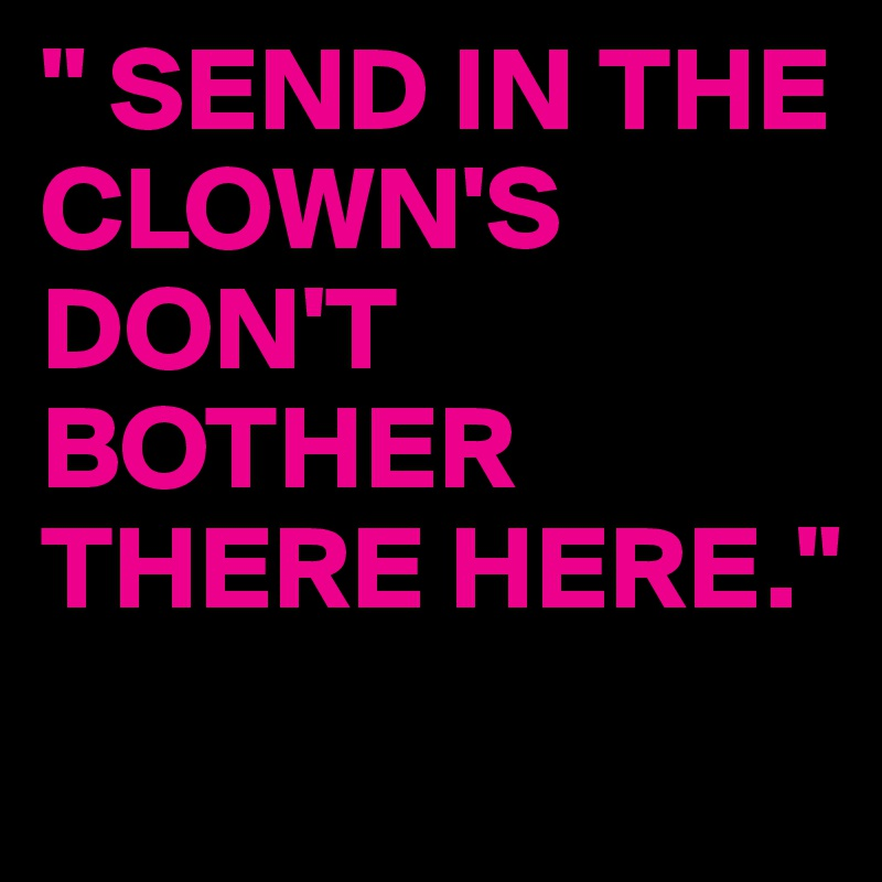 """ SEND IN THE CLOWN'S DON'T BOTHER THERE HERE."""
