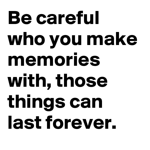 Be careful who you make memories with, those things can last forever.