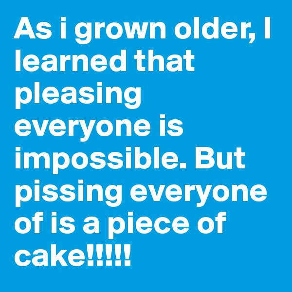 As i grown older, I learned that pleasing everyone is impossible. But pissing everyone of is a piece of cake!!!!!