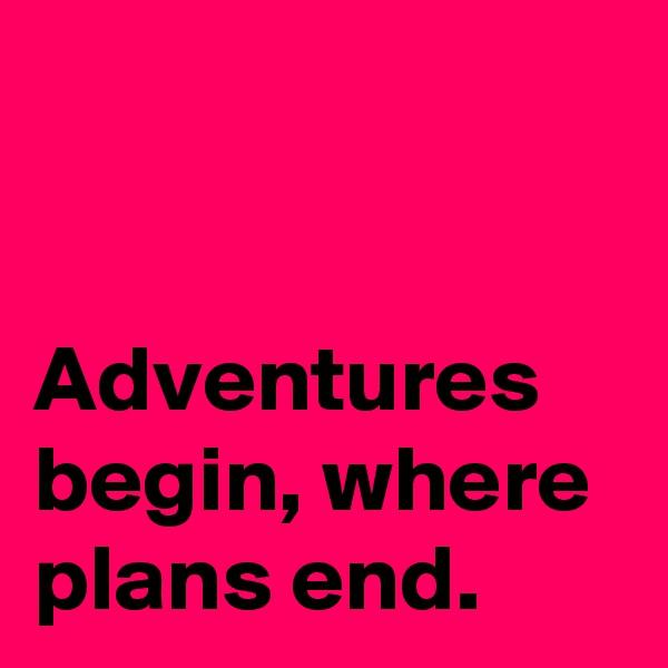 Adventures begin, where plans end.
