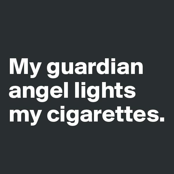 My guardian angel lights my cigarettes.