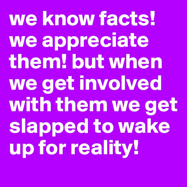 we know facts! we appreciate them! but when we get involved with them we get slapped to wake up for reality!