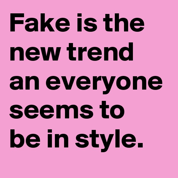 Fake is the new trend an everyone seems to be in style.