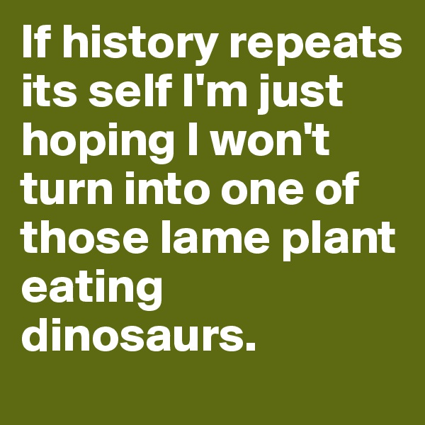 If history repeats its self I'm just hoping I won't turn into one of those lame plant eating dinosaurs.