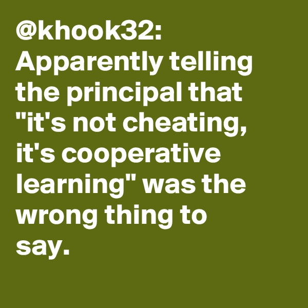 "@khook32: Apparently telling the principal that ""it's not cheating, it's cooperative learning"" was the wrong thing to say."