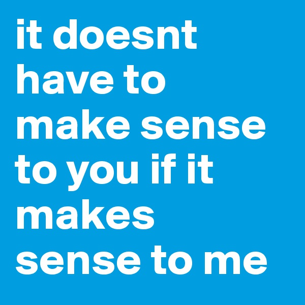 it doesnt have to make sense to you if it makes sense to me