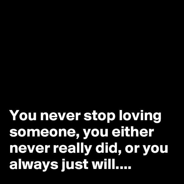 You never stop loving someone, you either never really did, or you always just will....