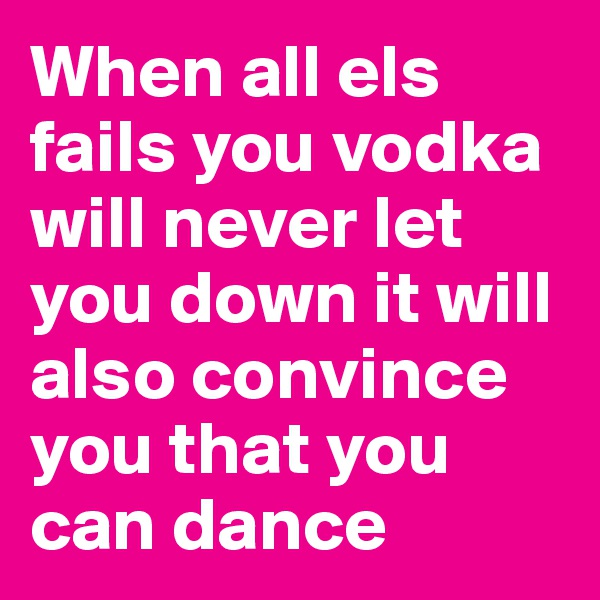 When all els fails you vodka will never let you down it will also convince you that you can dance