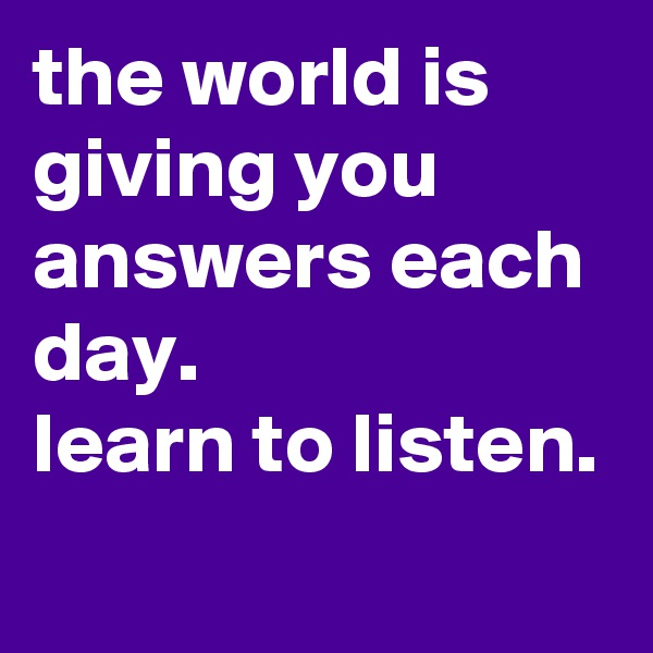 the world is giving you answers each day. learn to listen.
