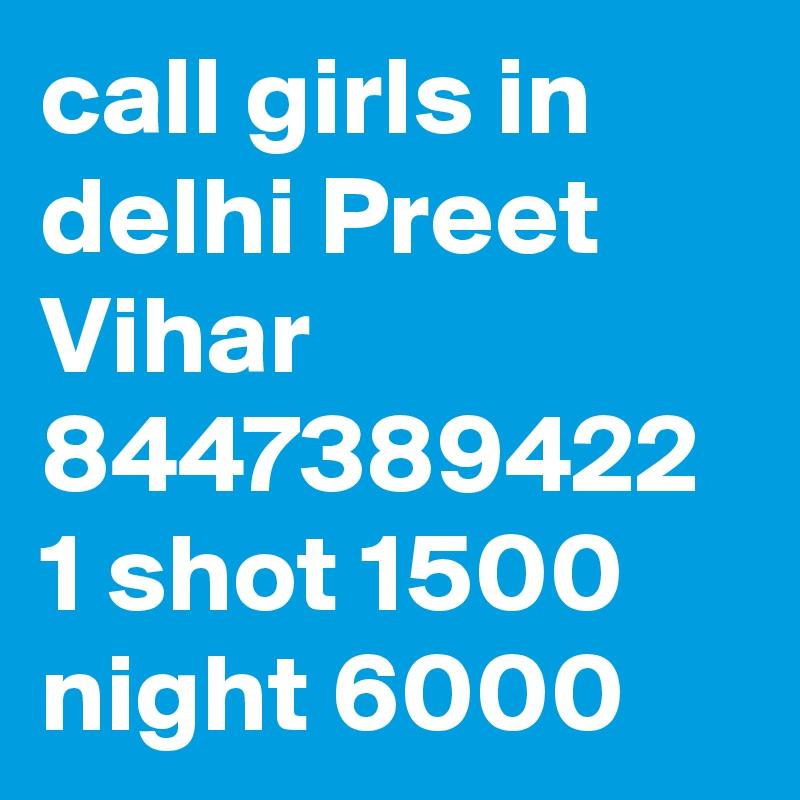 call girls in delhi Preet Vihar 8447389422 1 shot 1500 night 6000