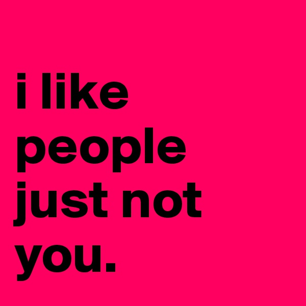 i like people just not you.