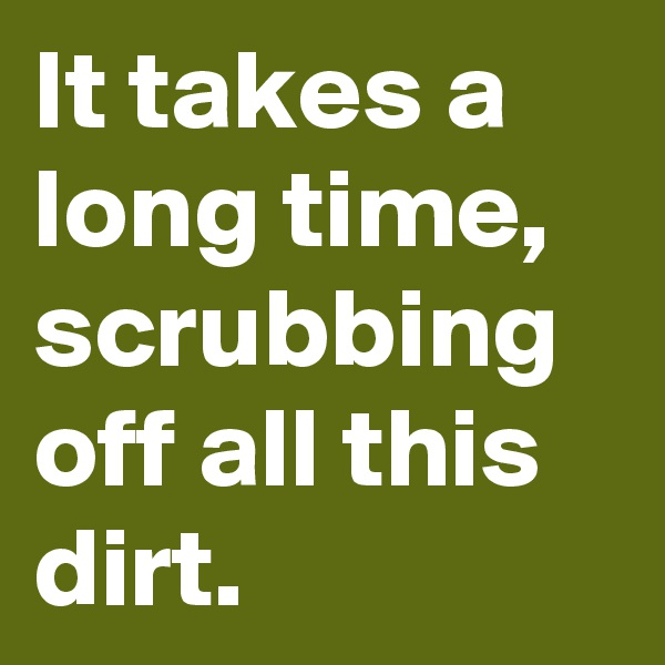 It takes a long time,  scrubbing off all this dirt.