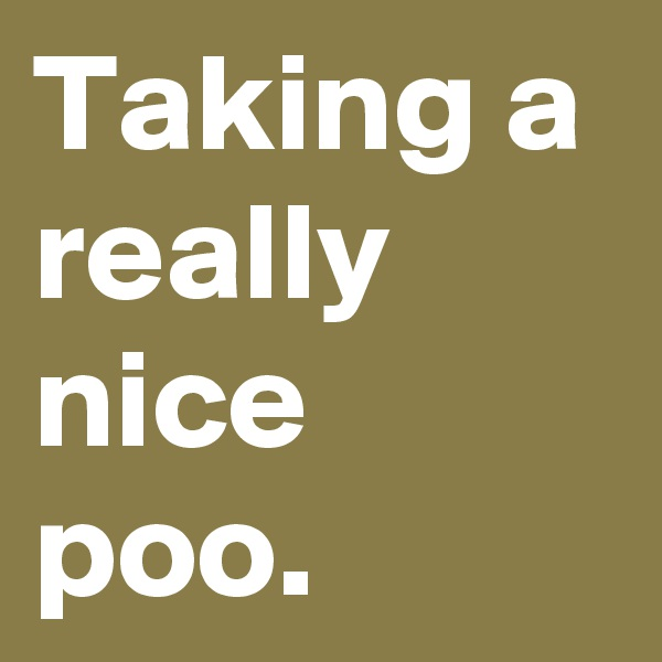 Taking a really nice poo.
