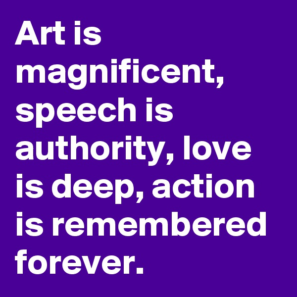 Art is magnificent, speech is authority, love is deep, action is remembered forever.