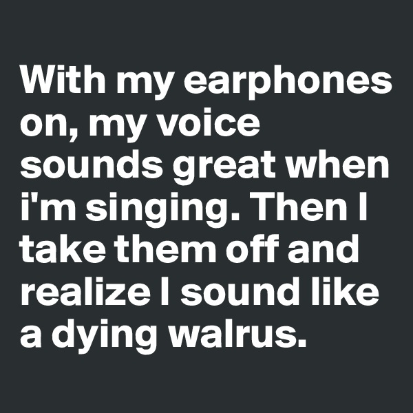 With my earphones on, my voice sounds great when i'm singing. Then I take them off and realize I sound like a dying walrus.