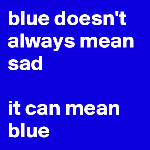 blue doesn't always mean sad  it can mean blue