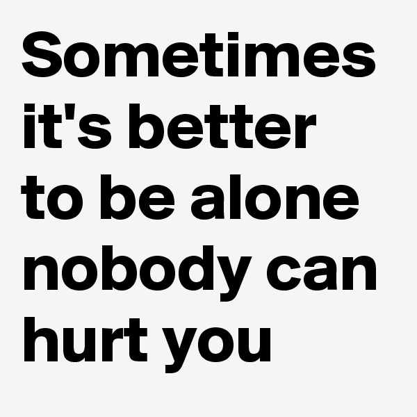 Sometimes it's better to be alone nobody can hurt you